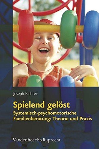 Spielend gelöst: Systemisch-psychomotorische Familienberatung: Theorie und Praxis