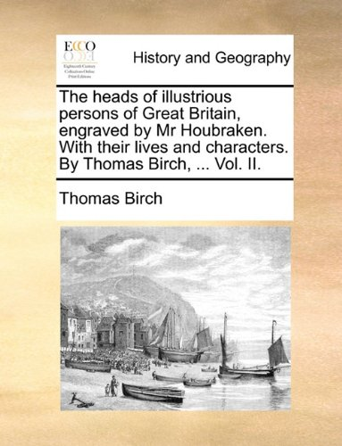 The heads of illustrious persons of Great Britain, engraved by Mr Houbraken. With their lives and characters. By Thomas Birch, ... Vol. II. PDF