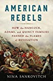 American Rebels: How the Hancock, Adams, and Quincy Families Fanned the Flames of Revolution