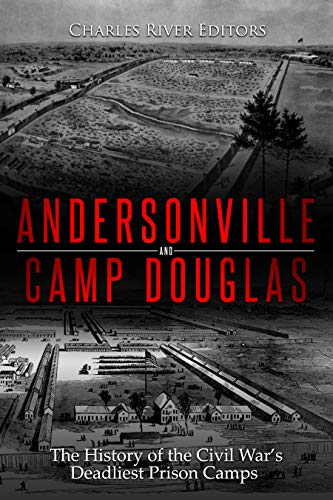 Andersonville and Camp Douglas: The History of the Civil War's Deadliest Prison Camps