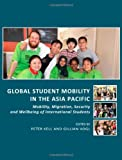 Global Student Mobility in the Asia Pacific: Mobility, Migration, Security and Wellbeing of International Students, Peter Kell, Gillian Vogl, 1443819085