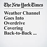 Weather Channel Goes Into Overdrive Covering Back-to-Back Hurricanes | David Gelles