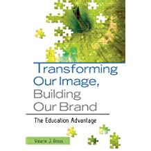 Transforming Our Image, Building Our Brand: The Education Advantage: The Education Advantage