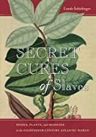 Secret Cures of Slaves: People, Plants, and Medicine in the Eighteenth-Century Atlantic World Front Cover
