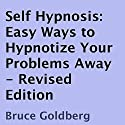 Self Hypnosis: Easy Ways to Hypnotize Your Problems Away, Revised Edition Audiobook by Bruce Goldberg Narrated by John Badila