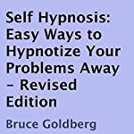 Self Hypnosis:  Easy Ways to Hypnotize Your Problems Away, Revised Edition | Bruce Goldberg