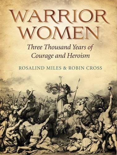 Warrior Women: Great War Leaders from Boudicca to Catherine the Great. Rosalind Miles & Robin Cross