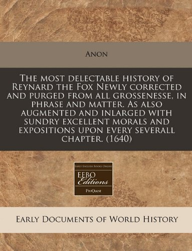 Download The most delectable history of Reynard the Fox Newly corrected and purged from all grossenesse, in phrase and matter. As also augmented and inlarged ... upon every severall chapter. (1640) PDF