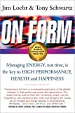 On Form: Managing Energy, Not Time, is the Key to High Performance, Health and Happiness: Achieving High Energy Performance Without Sacrificing Health and Happiness and Life Balance