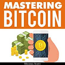Mastering Bitcoin: A Beginners Guide to Money Investing in Digital Cryptocurrency with Trading, Mining and Blockchain Technologies Essentials Audiobook by Michael Scott Narrated by Matt Montanez