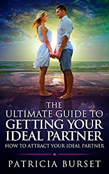 THЕ ULTIMATE GUIDЕ TО GЕTTING YОUR IDЕАL PARTNER: How To Attract Your Ideal Partner (Soulmate Secrets Book 1) by [Burset, Patricia]