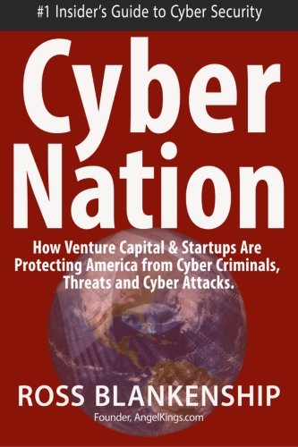 Cyber Nation: How Venture Capital & Startups Are Protecting America from Cyber Criminals, Threats and Cyber Attacks.