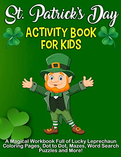 St. Patrick's Day Activity Book: A Magical Workbook Full of Lucky Leprechaun Coloring Pages, Dot to Dot, Mazes, Word Search Puzzles and -