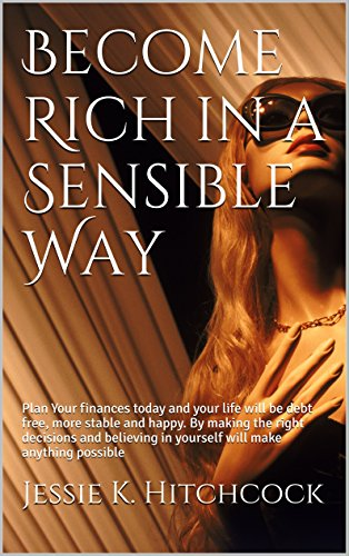 Become Rich in a Sensible Way: Plan Your finances today and your life will be debt free, more stable and happy. By making the right decisions and believing in yourself will make anything possible