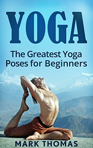 Yoga: The 30 Greatest Yoga Poses For Beginners (Best Yoga Poses for Weight Loss, Stress Relief, Focus, Anxiety Relief, and Self Esteem)