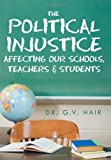 The Political Injustice Affecting Our Schools, Teachers and Students, G. V. Hair, 1469196107