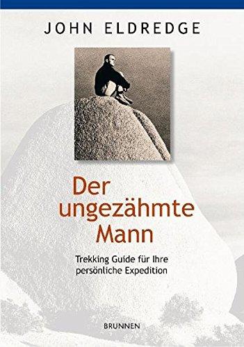 Der ungezähmte Mann: Trekking-Guide für Ihre persönliche Expedition