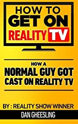 How To Get On Reality TV: How A Normal Guy Got Cast On Reality TV: The four year journey of a normal guy's journey to getting cast on Reality TV. by Dan Gheesling (2012-12-03)