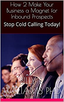 How 2 Make Your Business a Magnet for Inbound Prospects: Stop Cold Calling Today! by [Williams PhD, Billy R.]