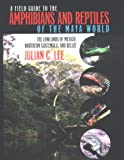 A Field Guide to the Amphibians and Reptiles of the Maya World: The Lowlands of Mexico, Northern Guatemala, and Belize