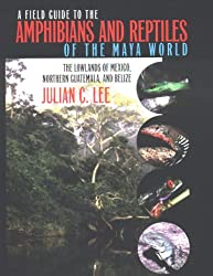 A Field Guide to the Amphibians and Reptiles of the Maya World: The Lowlands of Mexico, Northern Guatemala and Belize