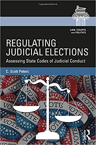 Regulating Judicial Elections: Assessing State Codes of Judicial Conduct (Law, Courts and Politics)