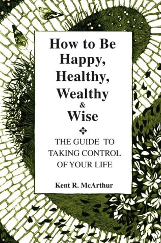 How to Be Happy, Healthy, Wealthy and Wise: The Guide to Taking Control of Your ()