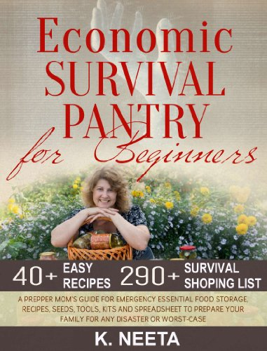 Economic Survival Pantry for Beginners: A Prepper Mom's Guide for Emergency Essential Food Storage, Recipes, Seeds, Tool, Kits and Spreadsheet to Prepare Your Family for any Disaster or Worst-Case by [Neeta, K.]
