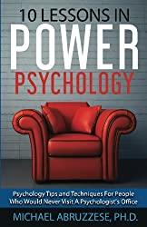 10 Lessons in Power Psychology: Psychology Tips and Techniques For People Who Would Never Visit A Pscychologist's Office (Ten Lessons Series) (Volume 1)