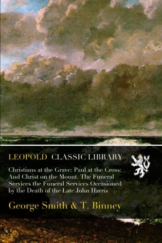 Download Christians at the Grave: Paul at the Cross: And Christ on the Mount. The Funeral Services the Funeral Services Occasioned by the Death of the Late John Harris pdf epub