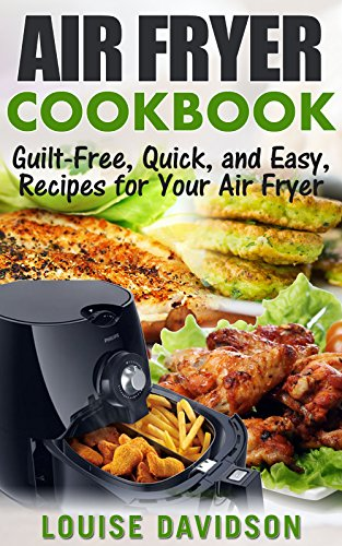 Guilt Free Quick and Easy Recipes for Your Air Fryer Cookbook