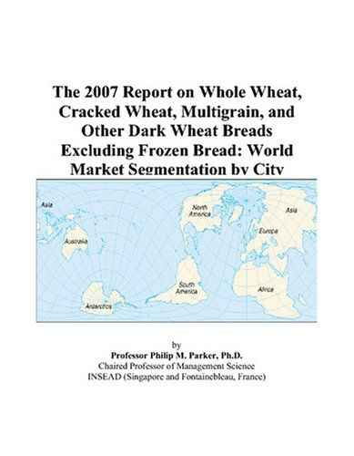 The 2007 Report on Whole Wheat, Cracked Wheat, Multigrain, and Other Dark Wheat Breads Excluding Frozen Bread: World Market Segmentation by City