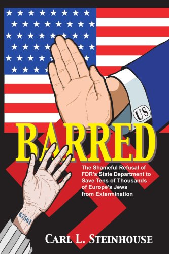 Barred: The Shameful Refusal of FDR's State Department to Save Tens of Thousands of Europe's Jews from Extermination