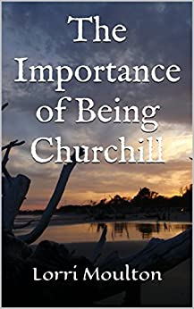 The Importance of Being Churchill (Non-Fiction Book 1) by [Moulton, Lorri]