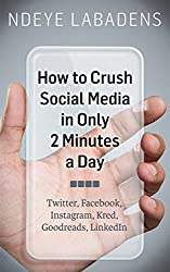 How to Crush Social Media in Only 2 Minutes a Day: Twitter, Facebook, Instagram, Kred, Goodreads, LinkedIn