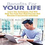 Benefits for Your Life: Learn the Techniques That Will Help You Find Your Real Passion and Become a Successful Individual | Marvin Boyle