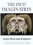 The Inuit Imagination : Arctic Myth and Sculpture, Seidelman, Harold and Turner, James, 0295981415