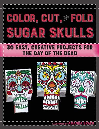Color, Cut, and Fold Sugar Skulls: 30 Easy, Creative Projects for the Day of the Dead ()