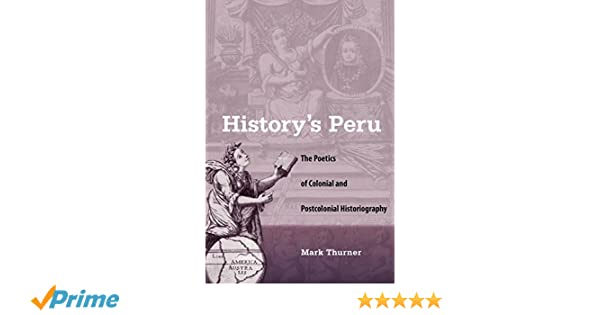 History's Peru: The Poetics of Colonial and Postcolonial