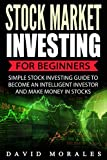 Stock Market: Stock Market Investing For Beginners- Simple Stock Investing Guide To Become An Intelligent Investor And Make Money In Stocks (Stock Market. Stock Market Investing, Stock Trading)