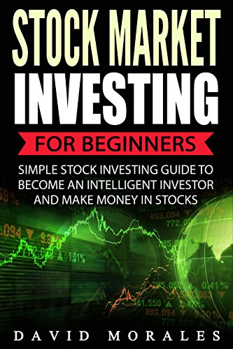 Stock Market: Stock Market Investing For Beginners- Simple Stock Investing Guide To Become An Intelligent Investor And Make Money In Stocks (Stock Market. Stock Market Investing, Stock Trading) by [Morales, David]