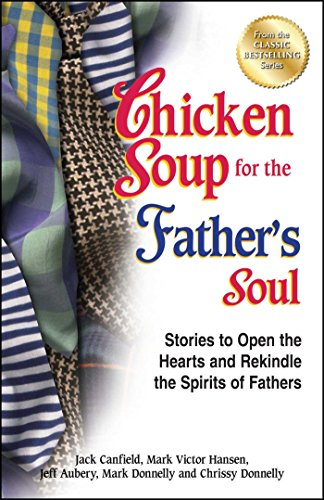 Chicken Soup for the Father's Soul: Stories to Open the Hearts and Rekindle the Spirits of Fathers (Chicken Soup for the Soul)