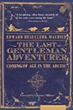 Front cover for the book The Last Gentleman Adventurer: Coming of Age in the Arctic by Edward Beauclerk Maurice