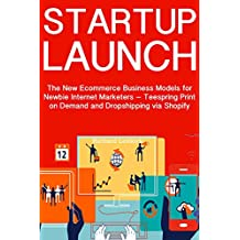 Startup Launch: The New Ecommerce Business Models for Newbie Internet Marketers – Teespring Print on Demand and Dropshipping via Shopify