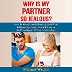 Why Is My Partner so Jealous?: How to Identify and Effectively Deal with Jealousy, Insecurity, Low Self-Esteem and Trust Issues in Your Relationships | Michael Wright