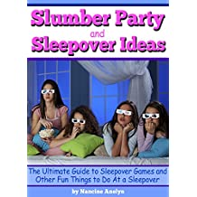 Slumber Party and Sleepover Ideas: The Ultimate Guide to Sleepover Games and Other Fun Things to Do At a Sleepover