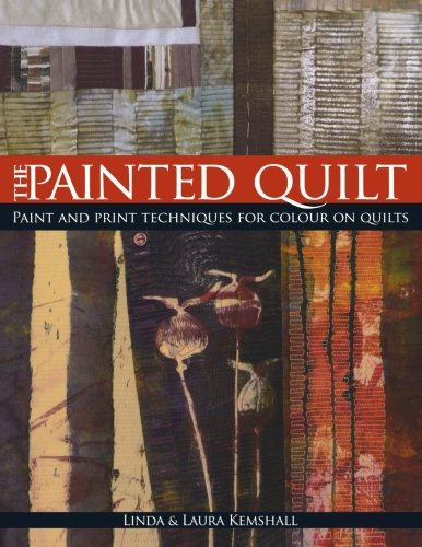The Painted Quilt: Paint And Print Techniques For Color On Quilts: Paint and Print Techniques for Colour on Quilts