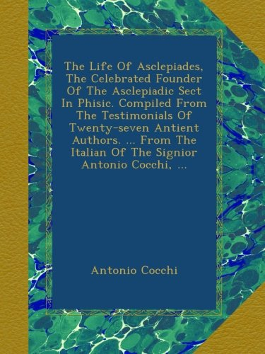 Download The Life Of Asclepiades, The Celebrated Founder Of The Asclepiadic Sect In Phisic. Compiled From The Testimonials Of Twenty-seven Antient Authors. ... ... Italian Of The Signior Antonio Cocchi, ... pdf