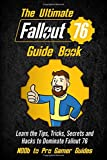 The Ultimate Fallout 76 Guide Book: Learn the Tips, Tricks, Secrets and Hacks to Dominate Fallout 76