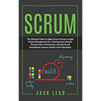 SCRUM: The Ultimate Guide to Apply Scrum Process to Agile Project Management for a Fast Business Growth. How to Increase…